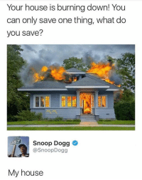 Snoop Dogg is a genius: Your house is burning down! You  can only save one thing, what do  you save?  Snoop Dogg  7Snoop Dogg  @SnoopDogg  My house Snoop Dogg is a genius