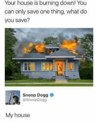 Duh: Your house is burning down! You  can only save one thing, what do  you save?  Snoop Dogg <  @SnoopDogg  My house Duh