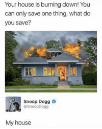 My House, Snoop, and Snoop Dogg: Your house is burning down! You  can only save one thing, what do  you save?  Snoop Dogg >  @SnoopDogg  187  My house