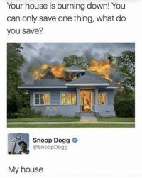 House Is Burning: Your house is burning down! You  can only save one thing, what do  you save?  Snoop Dogg o  @SnoopDogg  My house