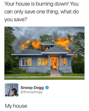 Cant fool Snoop: Your house is burning down! You  can only save one thing, what do  you save?  Snoop Dogg  @SnoopDogg  My house Cant fool Snoop