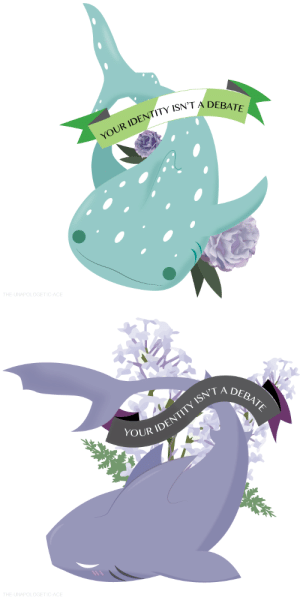 "Sorry, Target, and Tumblr: YOUR IDENTITY ISN  THE-UNAPOLOGETIC-ACE   ISN'T A  DEBATE  OUR IDENT  THE-UNAPOLOGETIC-ACE allacesarelgbt:  the-unapologetic-ace:  Sharks support Asexuals and Aromantics, sorry I don't make the rules.  No reposting  [Image 1: A drawing of a smiling whale shark with a ribbon over it in aro colors reading ""Your identity isn't a debate"". Image 2: A drawing of a blushing lemon shark with a ribbon over it in ace colors reading ""Your identity isn't a debate"".]"