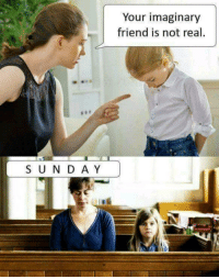 Friend, Real, and Mommy: Your imaginary  friend is not real  S UN D A Y But mommy.