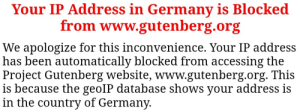 Of all the places to access a website named Gutenberg, germany is blocked: Your IP Address in Germany is Blocked  from www.gutenberg.org  We apologize for this inconvenience. Your IP address  has been automatically blocked from accessing the  Project Gutenberg website, www.gutenberg.org. This  is because the geoIP database shows your address is  in the country of Germany. Of all the places to access a website named Gutenberg, germany is blocked