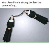 Power, Strong, and Jew: Your Jew-Jitsu is strong, but feel the  power of my.. Just some nunchucks