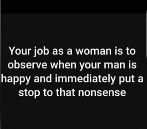 Bruh, Happy, and Nonsense: Your job as a woman is to  observe when vour man is  happy and immediately put a  stop to that nonsense Bruh.. 😩😂💀