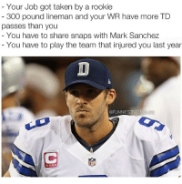 Nfl, 300, and Mark Sanchez: Your Job got taken by a rookie  300 pound lineman and your WR have more TD  passes than you  You have to share snaps with Mark Sanchez  You have to play the team that injured you last year  @FUNNIESTNELMEM  NFL Pray for Romo y'all @funniestnflmemez
