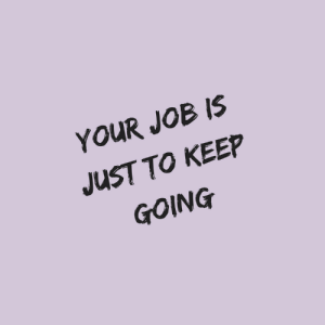 Job, Just, and Keep Going: YOUR JOB IS  JUST TO KEEP  GOING