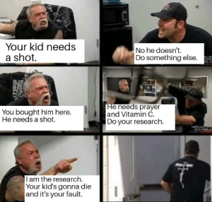Dank, Memes, and Target: Your kid needs  a shot.  No he doesn't.  Do something else.  You bought him here.  He needs a shot.  He needs prayer  and Vitamin C.  Do your research.  I am the research.  Your kid's gonna die  and it's your fault. Anti vaxxers at the Dr office by DigitalDamageOutput MORE MEMES
