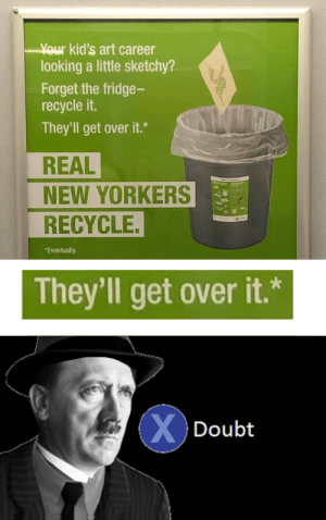 sad fascist noises by El_Geygey MORE MEMES: Your kid's art career  looking a little sketchy?  Forget the fridge-  recycle it.  They'll get over it.*  REAL  NEW YORKERS  RECYCLE.  *Eventually.  They'll get over it.*  XDoubt sad fascist noises by El_Geygey MORE MEMES