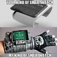 Lol, Memes, and Ps4: YOUR KIND OF SMARTWATCH  MY KIND OF  SMARTWATCH True XD pipboy3000 fallout4 smartwatch ps4 xboxone pc memes lol gamer otaku gamergirl gamerguy