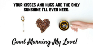 Good Morning Messages For Boyfriend, Cute Morning Text Msg For Him: YOUR KISSES AND HUGS ARE THE ONLY  SUNSHINE I'LL EVER NEED.  Good Monning My fove! Good Morning Messages For Boyfriend, Cute Morning Text Msg For Him