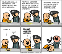 http://t.co/o9bF00UsZg: YOUR LAST MEAL, AS  REQUESTED. ONE  PEANUT BUTTER AND  JELLY SANDWICH  DOUBT IT.  HUH?  YOU'RE A MONSTER  FOR WHAT YOU DID TO  ALL THOSE PEOPLE. A  CRUEL, REMORSELESS  MONSTER.  PEANUT  ALLERGY  BITCHES!  Cyanide and Happiness Explosm.net  I'M GOING TO ENJOY  PULLING THE LEVER  THAT ENDS YOUR  MISERABLE LIFE. http://t.co/o9bF00UsZg