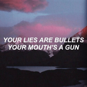 bullets: YOUR LIES ARE BULLETS  YOUR MOUTH'S A GUN  bh