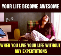 Life, Memes, and Live: YOUR LIFE BECOME AWESOME  Britt  WHEN YOU LIVE YOUR LIFE WITHOUT  ANY EXPECTATIONS