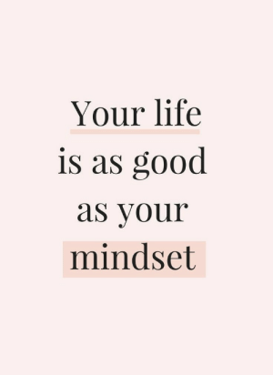 Mindset: Your life  is as good  as your  mindset