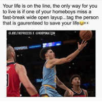 Homie, Life, and Memes: Your life is on the line, the only way for you  to live is if one of your homeboys miss a  fast-break wide open layup...tag the person  that is gaurenteed to save your life  @JOELTHEPROCESSX @HOOPSNATİON  TOYOTA Tag that homie! 😂