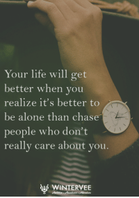 Being Alone, Life, and Memes: Your life will get  better when you  realize it's better to  be alone than chase  people who don't  really care about you  t WINTERVEE Winter Vee Quotes