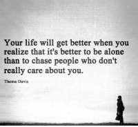 Alone Meme: Your life will get better when you  realize that it's better to be alone  than to chase people who don't  really care about you.  Thema Davis.