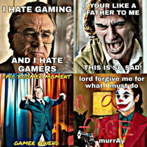 Sad, Gaming, and Lord: YOUR LIKE A  FATHER TO ME  O HATE GAMING  AND I HATE  GAMERS  EFI BOOMEROMENT  THIS IS SO SAD!  lord forgive me for  what I must do  murrAy  GAMER OWEND Murray starts opressing minorities