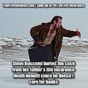 Click, Gif, and Life: Your Litesolutioncom  save up to 70% on lite lnsurance  Steve Buscemi buries the cash  from his fathers lite insurance  eathbenefit since hedoesn't  care for banks life-insurancequote: Oh, Steve.  When will you learn?  Click on the GIF to find out more.