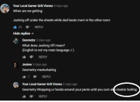 Cum, Dad, and Jacking Off: Your Local Gamer Grill Vienna 4 days ago  When are we getting:  Jacking off under the sheets while dad beats mom in the other room  21 REPLY  Hide replies  Geometry 3 days ago  What does Jacking Off mean?  (English is not my main language:/)  REPLY  Jeslow 3 days ago  Geometry masturbating  14 REPLY  Your Local Gamer Grill Vienna 3 days ago  Geometry Wrapping ur hands around your penis until you cum akmaster baiting  REPLY