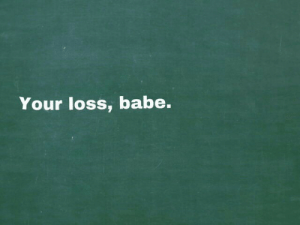 Babe, Loss, and Your Loss: Your loss, babe.