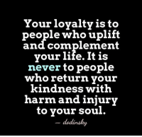 uplifting: Your loyalty is  to  people who uplift  and complement  your life. It is  never to people  who return your  kindness with  harm and injury  to your soul.  dodinsky