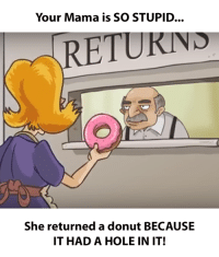 Your Mama is SO STUPID.... She returned a donut BECAUSE IT HAD A HOLE IN IT!: Your Mama is SO STUPID...  RETURIN  She returned a donut BECAUSE  IT HAD A HOLE IN IT! Your Mama is SO STUPID.... She returned a donut BECAUSE IT HAD A HOLE IN IT!