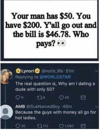 F: Your man has $50. You  have $200. Y'all go out and  the bill is $46.78. Who  pays? 0  Lynori@noris life 51m  Replying to @WORLDSTAR  The real question is, Why am I dating a  dude with only 50?  45  AMB @SueNamedBoy 48m  Because the guys with money all go for  hot ladies.  935 112 v1090 a F