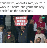 😂 😂 😂: Your mates, when it's 4am, you're in  work in 5 hours, and you're the only  one left on the dancefloor.  ENOUGH IS  Directo  ENOUGH  TIME TO GO  Fly  Emirat  FIV 😂 😂 😂