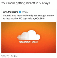 Lol, Memes, and Money: Your mcm getting laid off in 50 days.  XXL Magazine @XXL  SoundCloud reportedly only has enough money  to last another 50 days trib.al/eQA9618  SOUNDCLOUD  7/13/17, 1:51 PM Time to start slanging CDs again lol