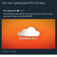 Lol, Memes, and Money: Your mcm getting laid off in 50 days  XXL Magazine @XXL  SoundCloud reportedly only has enough money to last  another 50 days trib.al/eQA9618  SOUNDCLOUD  7/13/17, 1:51 PM lol