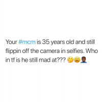 Smh, Camera, and Dank Memes: Your #mcm is 35 years old and still  flippin off the camera in selfies. Who  in tf is he still mad at??? Smh.
