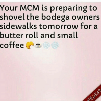 Your MCM is preparing to  shovel the bodega owners  sidewalks tomorrow for a  butter roll and small  coffee 😂😂😂