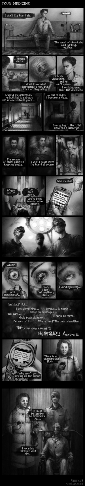 sluggish: YOUR MEDICINE  I don't like hospital s.  The smell of chemicals,  cold lighting,  waiting...  .general  wards  Nobody  visits him,  and he  can't speak  I would go mad  from the lonelíness.  I don't know what  happened to him, but  it's just disgusting.  ... but at níght,  it become a maze.  During the afternoon,  the hošpítal ís a dreary  and uncomfortable place  Even going to the toilet  becomes a challenge.  The moans  of other patients  keep me awake.  I wish I could leave  the hospital sooner.  Give me that.  You  need  Where  are...?  (  CoSaaT  Mom, I'm being  transferred to the  sublevel. Surgery.  Surgery,  you're being  transferred to  sublevel.  OTRpasHTS  4riR  7 9L8  What?...  How disgusting...  God,  I don't  feel anything,  but...  Local  anesthesia?.  I'm blínd? Not...  tongue... is numb ...  I see something  these are bandages  It hurts to MOVE...  still dark...  whole body sluggish ...  Where I am? The pain intensifies! ...  I'm síck of it ...  y Ma @ne C@mes  NuR SEL! Ayone  09/12  03:17  Mom, I'm being  ransferred to the  sublevel. Surgery.  There is no  underground  floor...  Onunn  Why aren't you  picking up the phone?  2AM  It must  be terríble  to experience  that...  I hope his  relatíves visit  him...  SILLHID &N  PATREON.COM/SILLHID