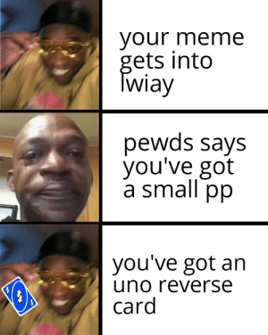 The only way to defeat those words: your meme  gets into  Twiay  pewds says  you've got  a small pp  you've got an  uno reverse  card The only way to defeat those words