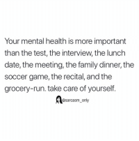 SarcasmOnly: Your mental health is more important  than the test, the interview, the lunch  date, the meeting, the family dinner, the  soccer game, the recital, and the  grocery-run. take care of yourself  @sarcasm_only SarcasmOnly