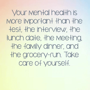 Truth🙌💯: your Mental health is  MOre IMportant than the  test, the interview, the  lunch date, the Meeting  the faMily dinner, and  the grocery-run. Take  care of yourself. Truth🙌💯