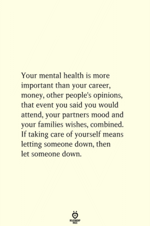 Money, Mood, and Down: Your mental health is more  important than your career,  money, other people's opinions,  that event you said you would  attend, your partners mood and  your families wishes, combined.  If taking care of yourself means  letting someone down, then  let someone down  BELATIONSHIP  ES