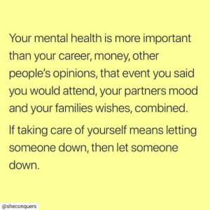 Attend: Your mental health is more important  than your career, money, other  people's opinions, that event you said  you would attend, your partners mood  and your families wishes, combined.  If taking care of yourself means letting  someone down, then let someone  down.  @sheconquers