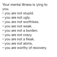 "Being Alone, Crazy, and Meme: Your mental illness is lying to  you  you are not stupid  you are not ugly  you are not worthless  you are not weak.  you are not a burden.  you are not crazy  you are not a freak  you are not alone  you are worthy of recovery. You are Worthy 🙏🏾💯 _ Repost @justice4sister: ""This meme brought tears to my eyes tbh. 😭💖 You are enough. vía @dandy.mandie"
