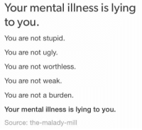 Period, Tumblr, and Ugly: Your mental illness is lying  to you.  You are not stupid.  You are not ugly  You are not worthless.  You are not weak  You are not a burden.  Your mental illness is lying to you.  Source: the-malady-mill awesomacious:  A necessary reminder during this exam period 3