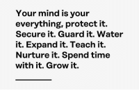 Time, Water, and Mind: Your mind is vour  everything, protect it.  Secure it. Guard it. Water  it. Expand it. Teach it.  Nurture it. Spend time  with it. Grow it.