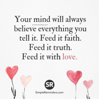 <3 Jenni Young: Your mind will always  simpler eminders.com  believe everything you  tell it. Feed it faith.  Feed it truth.  Feed it with love.  SR  SimpleReminders.com <3 Jenni Young