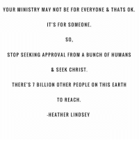The reason why I ignore negative comments.: YOUR MINISTRY MAY NOT BE FOR EVERYONE & THATS OK.  IT'S FOR SOMEONE.  SO  STOP SEEKING APPROVAL FROM A BUNCH OF HUMANS  & SEEK CHRIST.  THERE'S 7 BILLION OTHER PEOPLE ON THIS EARTH  TO REACH.  HEATHER LINDSEY The reason why I ignore negative comments.