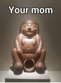 your mom: Your mom
