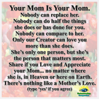 Doe, Heaven, and Memes: Your Mom Is Your Mom.  Nobody can replace her.  Nobody can do half the things  she does or has done for you.  Nobody can compare to her.  Only our Creator can love you  more than she does.  She's only one person, but she's  the person that matters most.  Share if you Love and Appreciate  your Mom... no matter where  she is, in Heaven or here on Earth.  There's nothing like a Mother's Love.  (type yes if you agree)  Compassion Understanding Compassion <3