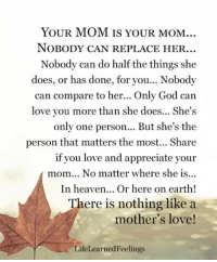 God, Heaven, and Love: YOUR MOM IS YOUR MOM.  NoBODY CAN REPLACE HER.  Nobody can do half the things she  does, or has done, for you... Nobody  can compare to her... Only God can  love you more than she does... She's  only one person... But she's the  person that matters the most... Share  if you love and appreciate your  mom.. No matter where she is.  In heaven... Or here on earth!  There is nothing like a  mother's love!  LifeLearnedFeelings