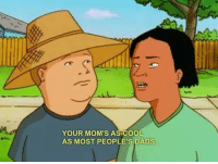 Hank Hill: YOUR MOM'S AS COOL  AS MOST PEOPLE'S DADS. Hank Hill